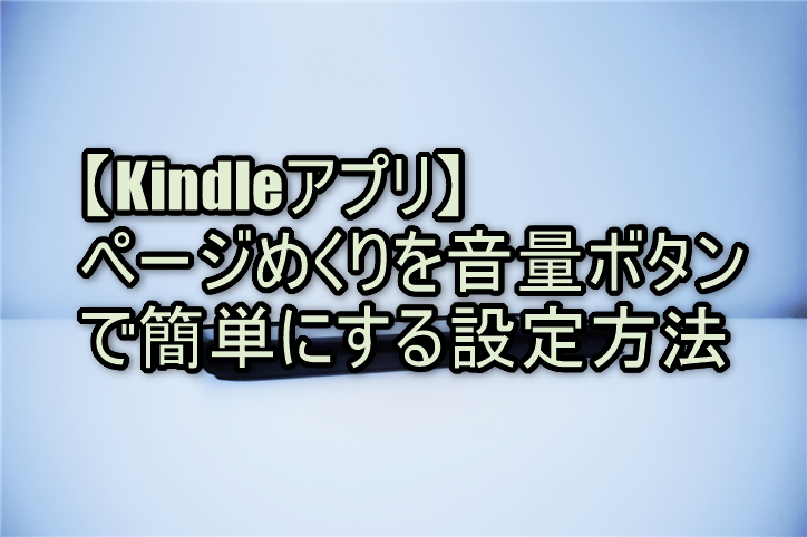 【Kindleアプリ】ページめくりを音量ボタンで簡単にする設定方法