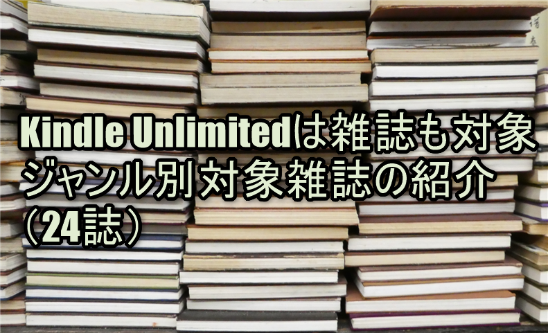 Kindle Unlimitedは雑誌も対象!ジャンル別対象雑誌の紹介(24誌)