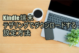 【Kindle端末】テザリングでダウンロードする設定方法