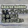 Amazon Audible(オーディブル)の休会方法│退会との違い