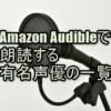 Amazon Audible(オーディブル)で朗読する有名声優の一覧
