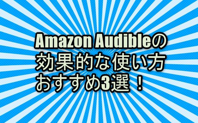 Amazon Audible(オーディブル)の効果的な使い方おすすめ3選!