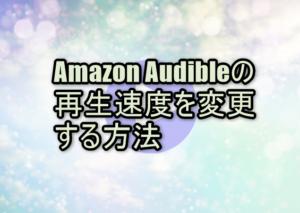 Amazon Audible(オーディブル)の再生速度を変更する方法